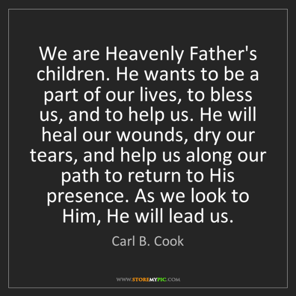 Carl B. Cook: We are Heavenly Father's children. He wants to be a part...