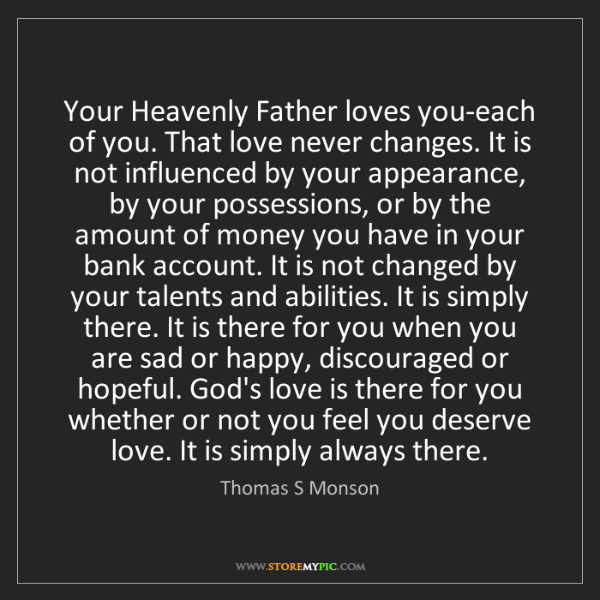 Thomas S Monson: Your Heavenly Father loves you-each of you. That love...