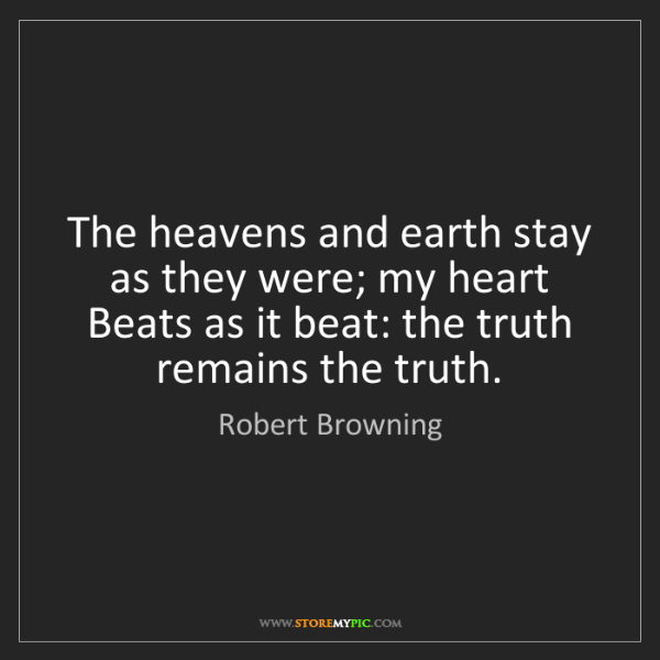 Robert Browning: The heavens and earth stay as they were; my heart   Beats...