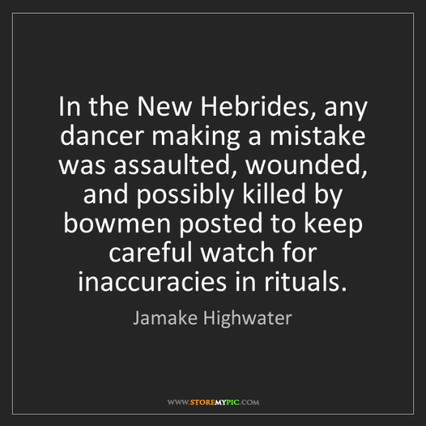 Jamake Highwater: In the New Hebrides, any dancer making a mistake was...