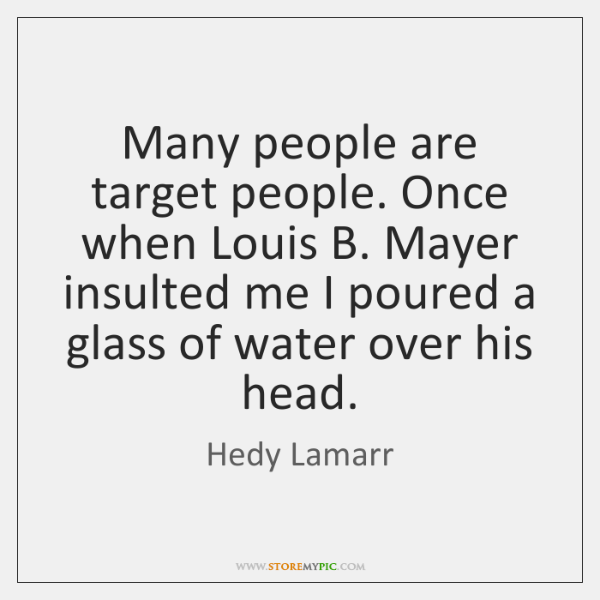 Many people are target people. Once when Louis B. Mayer insulted me ...