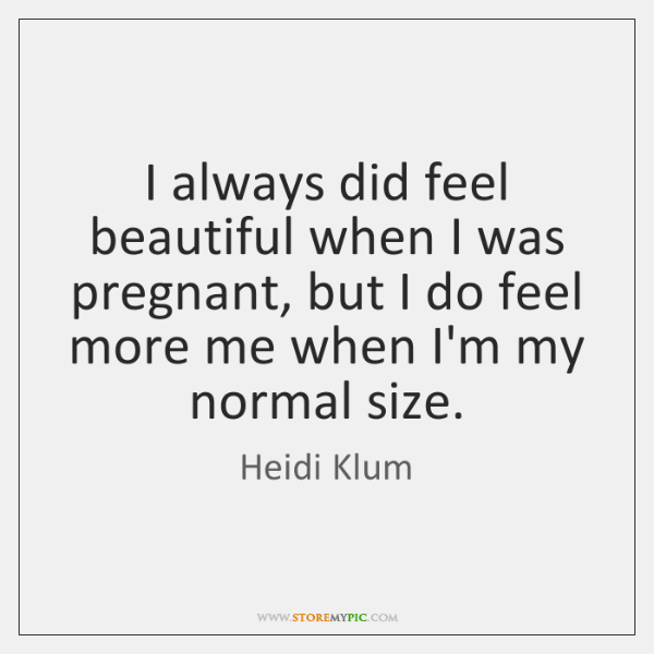 I always did feel beautiful when I was pregnant, but I do ...