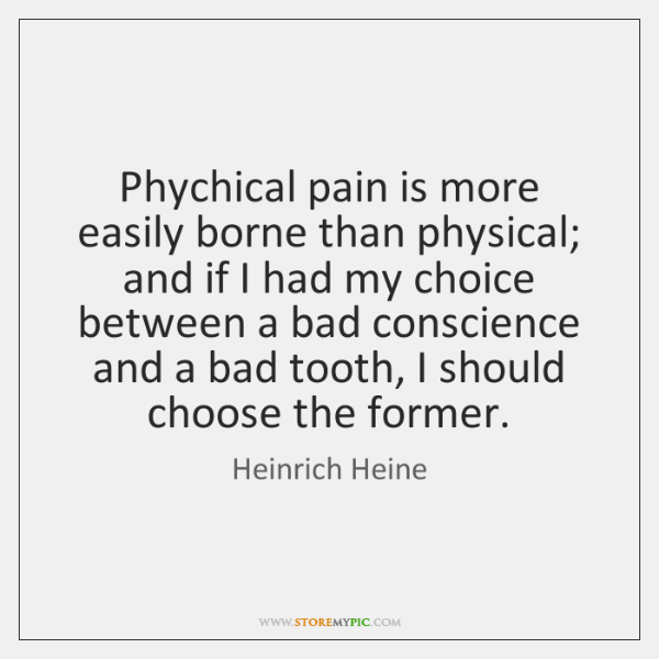 Phychical pain is more easily borne than physical; and if I had ...