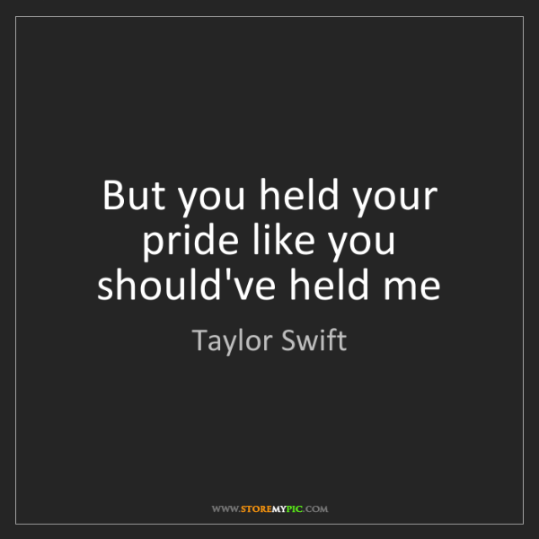 Taylor Swift: But you held your pride like you should've held me