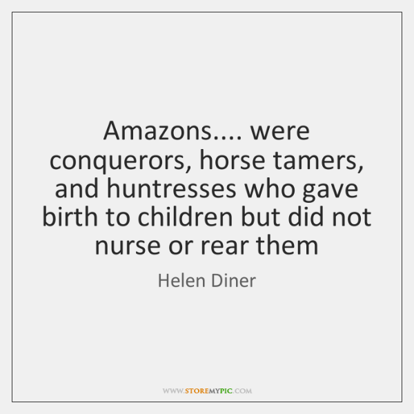 Amazons.... were conquerors, horse tamers, and huntresses who gave birth to children ...