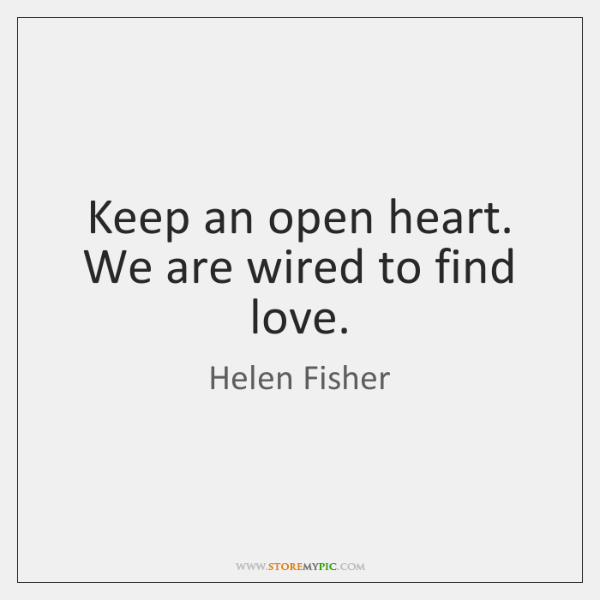 Keep an open heart. We are wired to find love.