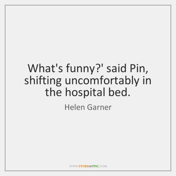What's funny?' said Pin, shifting uncomfortably in the hospital bed.