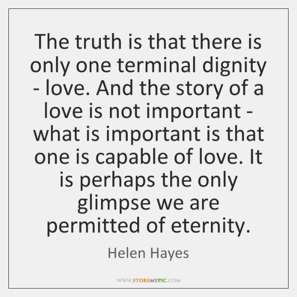 The truth is that there is only one terminal dignity - love. ...