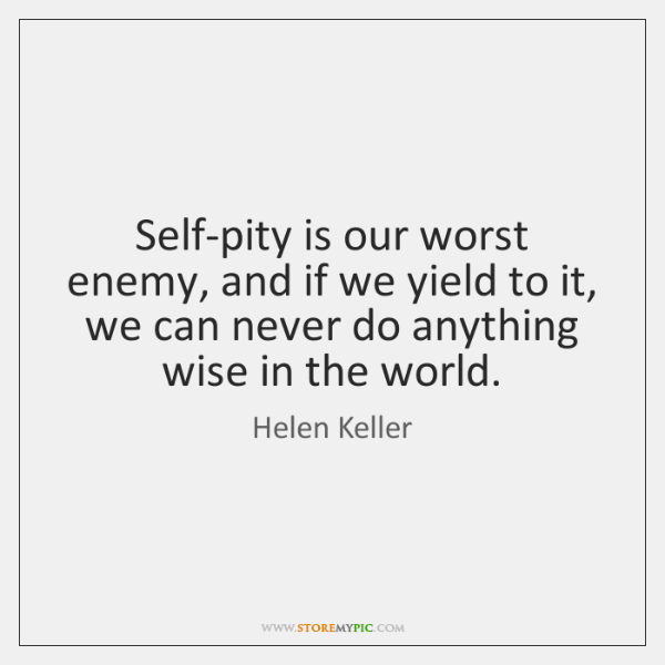 Self-pity is our worst enemy, and if we yield to it, we ...