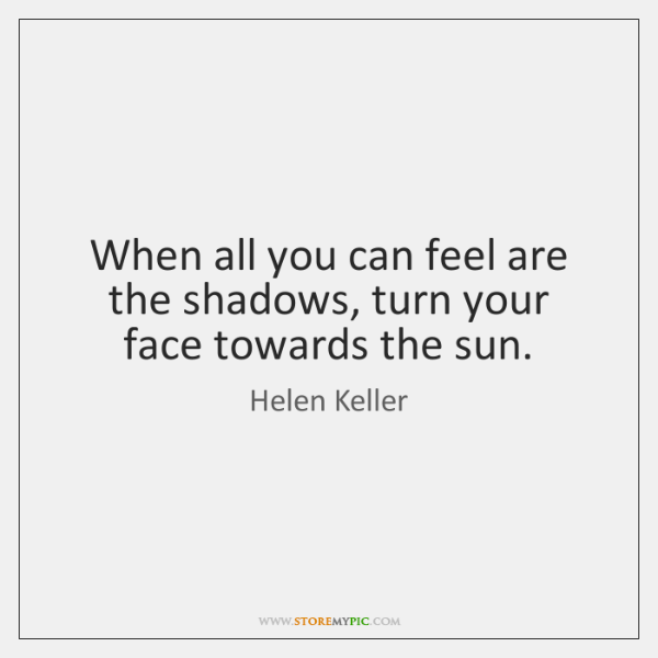 When all you can feel are the shadows, turn your face towards ...