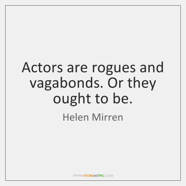Actors are rogues and vagabonds. Or they ought to be.