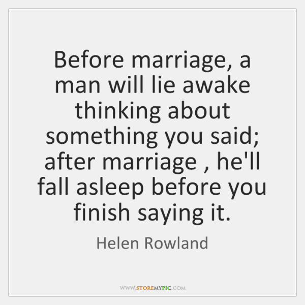 Before marriage, a man will lie awake thinking about something you said; ...