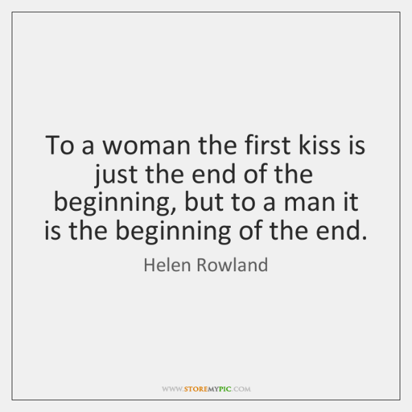 To a woman the first kiss is just the end of the ...