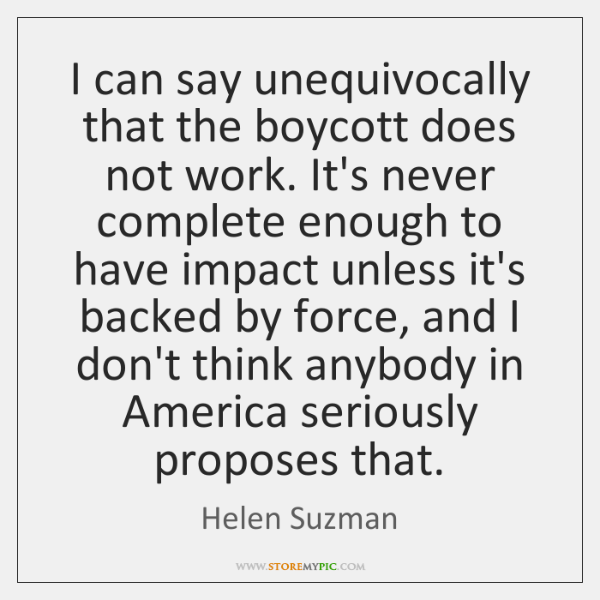 I can say unequivocally that the boycott does not work. It's never ...