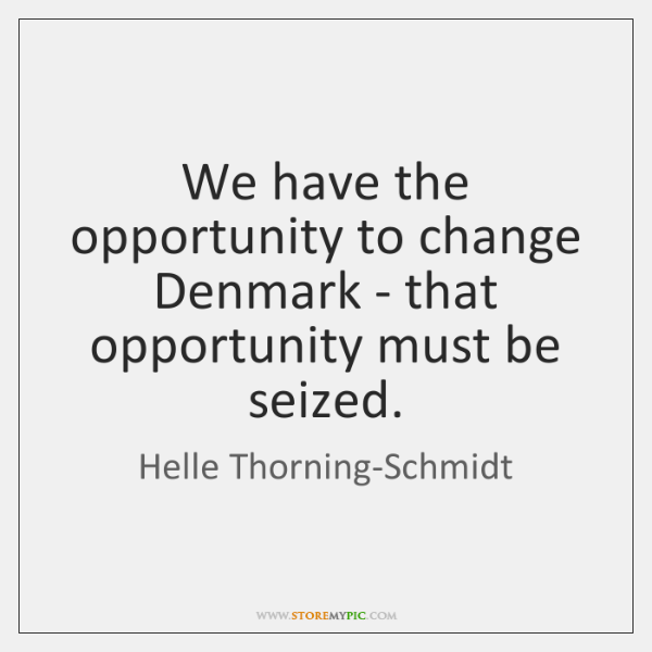 We have the opportunity to change Denmark - that opportunity must be ...