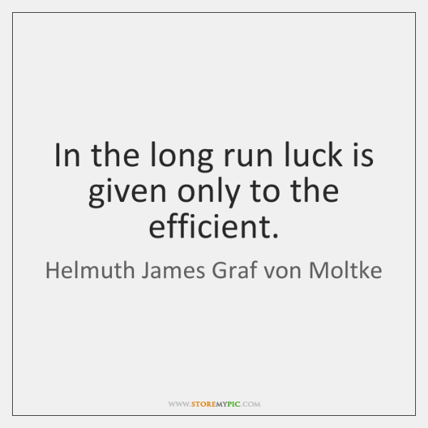 In the long run luck is given only to the efficient.