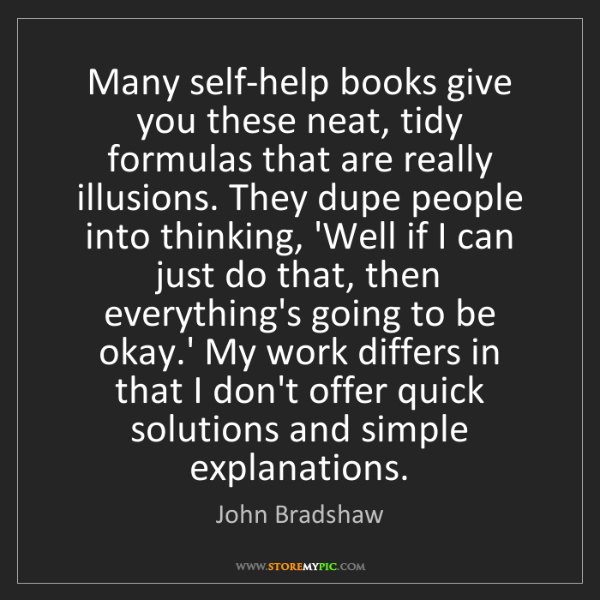 John Bradshaw: Many self-help books give you these neat, tidy formulas...