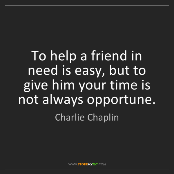 Charlie Chaplin: To help a friend in need is easy, but to give him your...