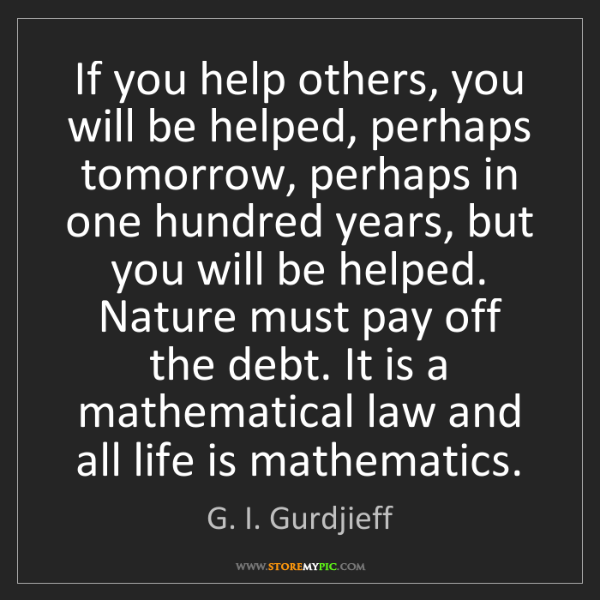 G. I. Gurdjieff: If you help others, you will be helped, perhaps tomorrow,...