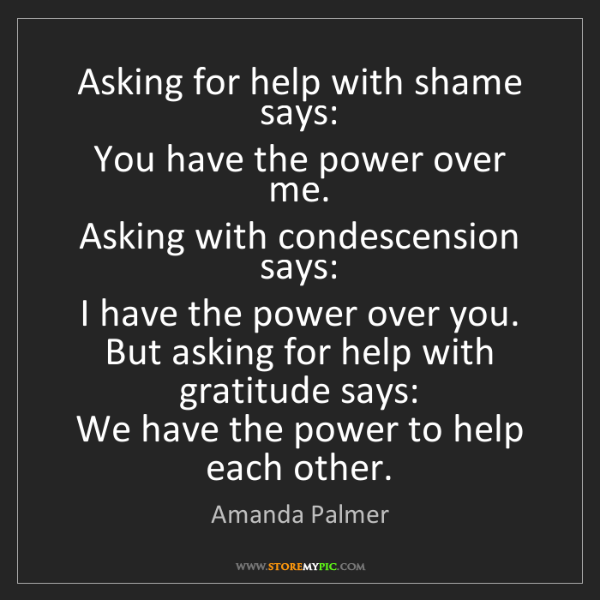 Amanda Palmer: Asking for help with shame says:   You have the power...