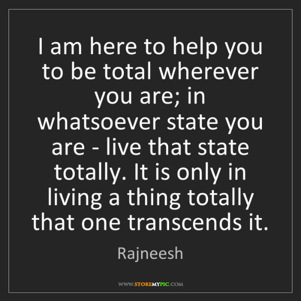 Rajneesh: I am here to help you to be total wherever you are; in...