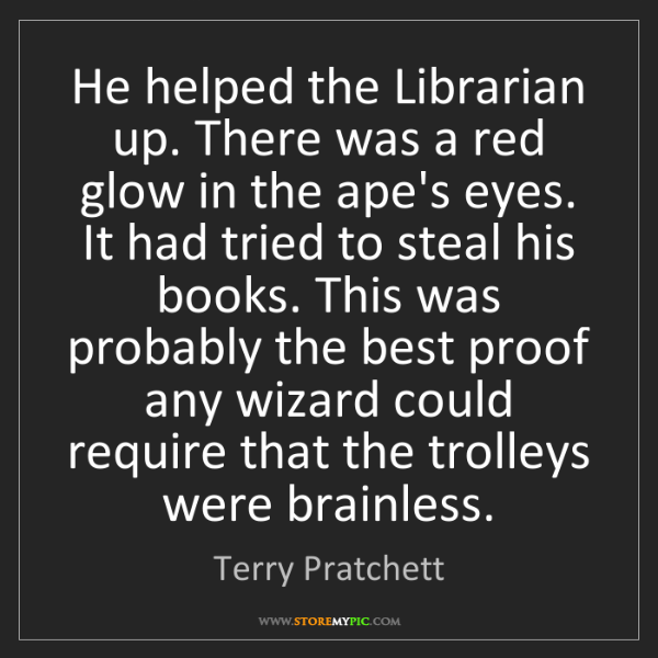 Terry Pratchett: He helped the Librarian up. There was a red glow in the...