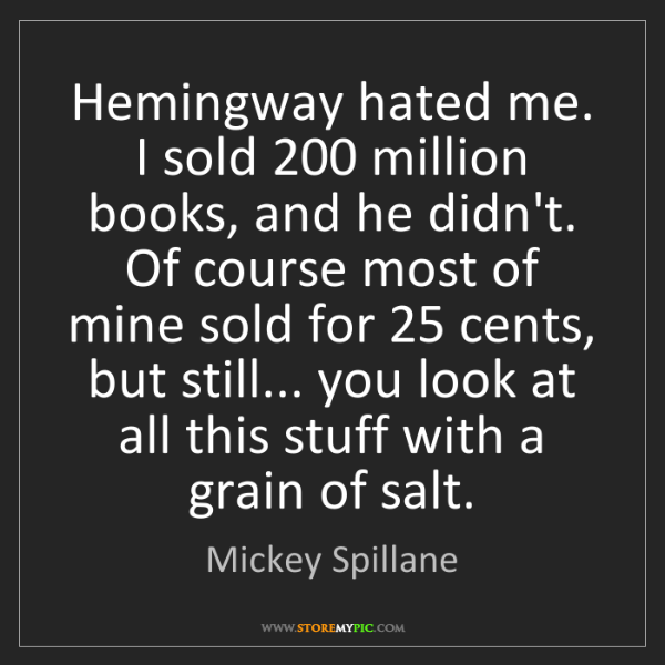 Mickey Spillane: Hemingway hated me. I sold 200 million books, and he...