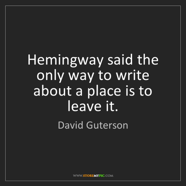 David Guterson: Hemingway said the only way to write about a place is...