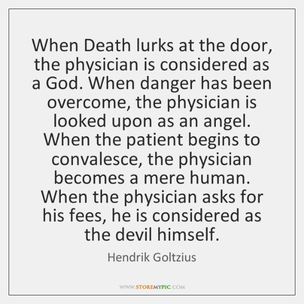 When Death lurks at the door, the physician is considered as a ...