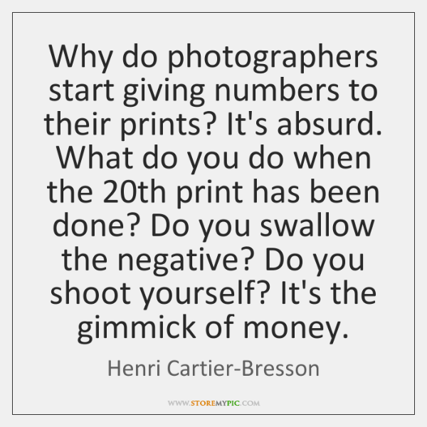 Why do photographers start giving numbers to their prints? It's absurd. What ...