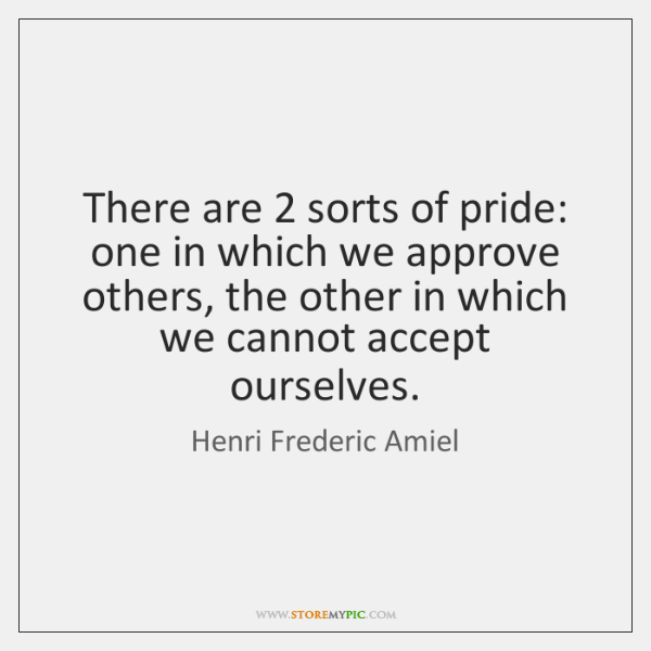 There are 2 sorts of pride: one in which we approve others, the ...