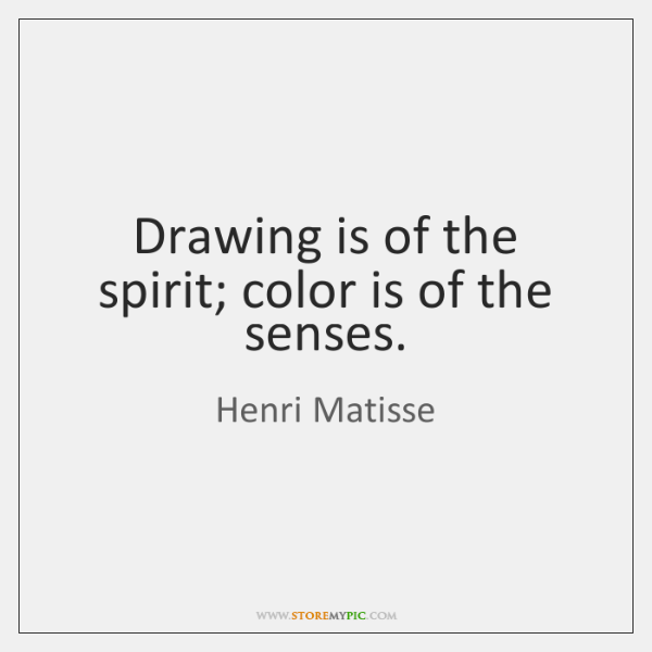 Drawing is of the spirit; color is of the senses.