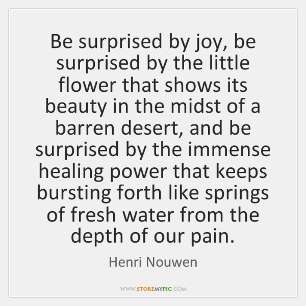 Be surprised by joy, be surprised by the little flower that shows ...