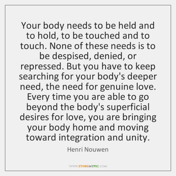 Your body needs to be held and to hold, to be touched ...