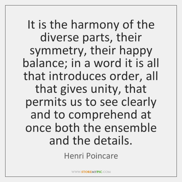 It is the harmony of the diverse parts, their symmetry, their happy ...