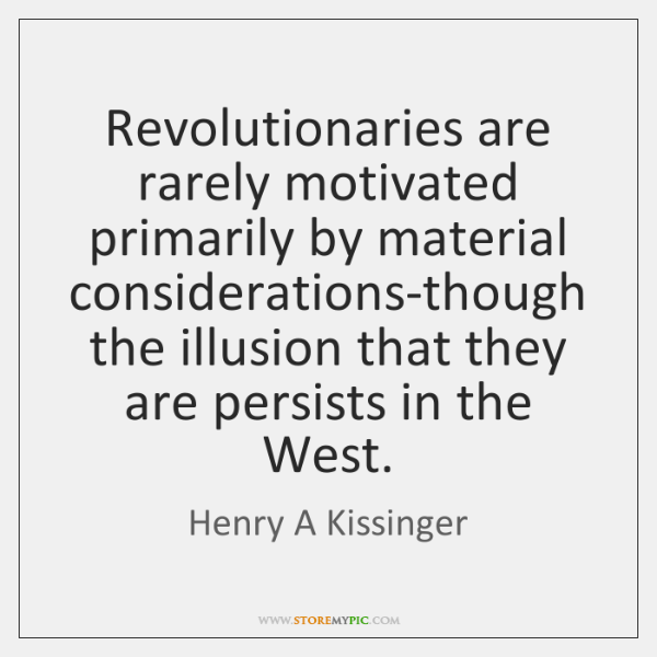Revolutionaries are rarely motivated primarily by material considerations-though the illusion that t
