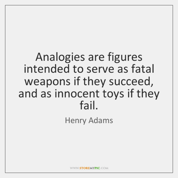 Analogies are figures intended to serve as fatal weapons if they succeed, ...