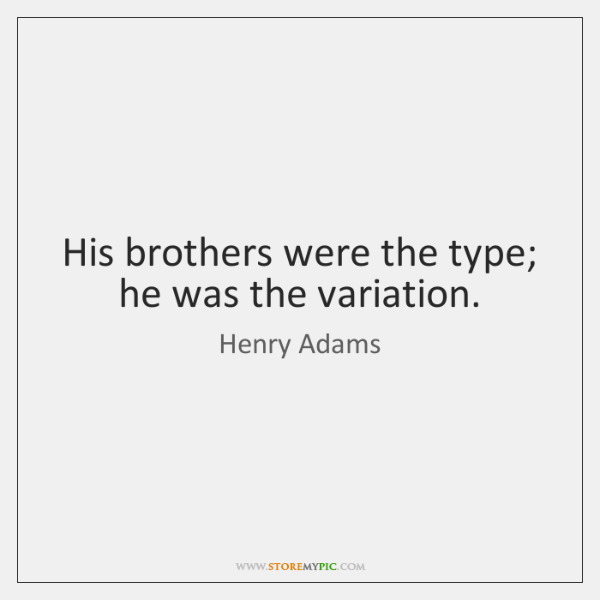 His brothers were the type; he was the variation.