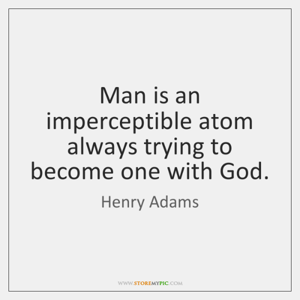 Man is an imperceptible atom always trying to become one with God.