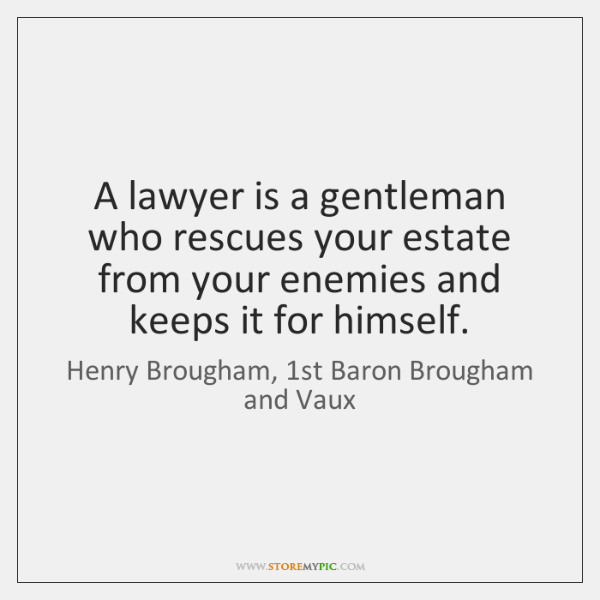 A lawyer is a gentleman who rescues your estate from your enemies ...