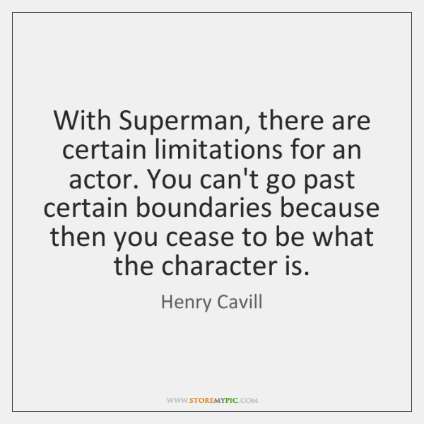 With Superman, there are certain limitations for an actor. You can't go ...