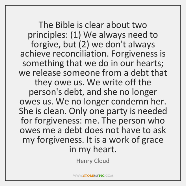 The Bible is clear about two principles: (1) We always need to forgive, ...