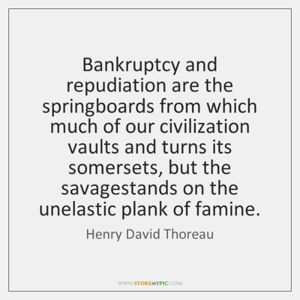 Bankruptcy and repudiation are the springboards from which much of our civilization ...