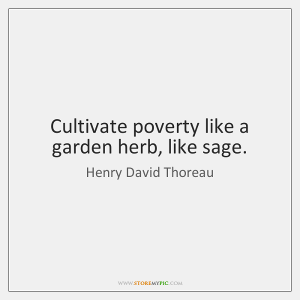 Cultivate poverty like a garden herb, like sage.