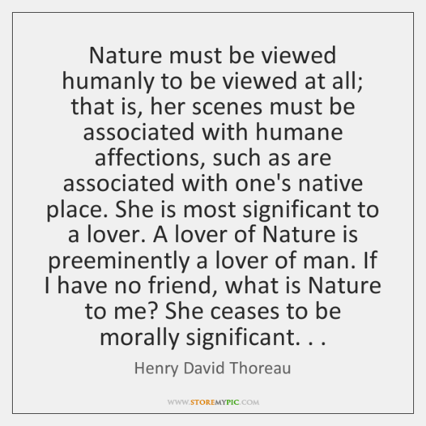 Nature must be viewed humanly to be viewed at all; that is, ...
