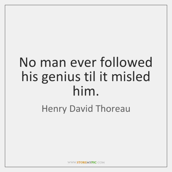 No man ever followed his genius til it misled him.