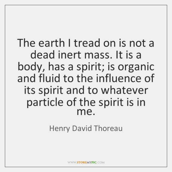 The earth I tread on is not a dead inert mass. It ...