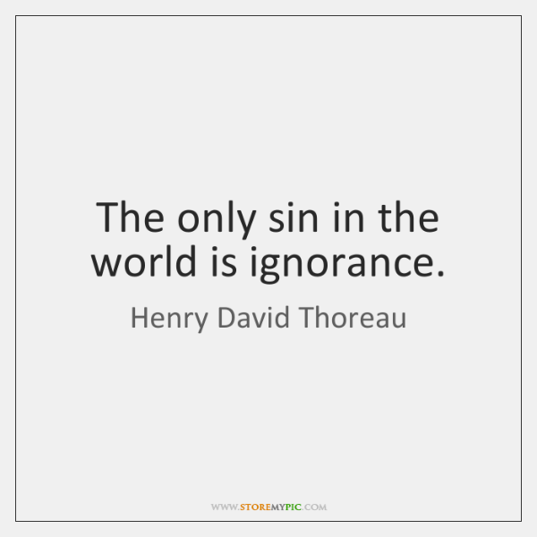 The only sin in the world is ignorance.