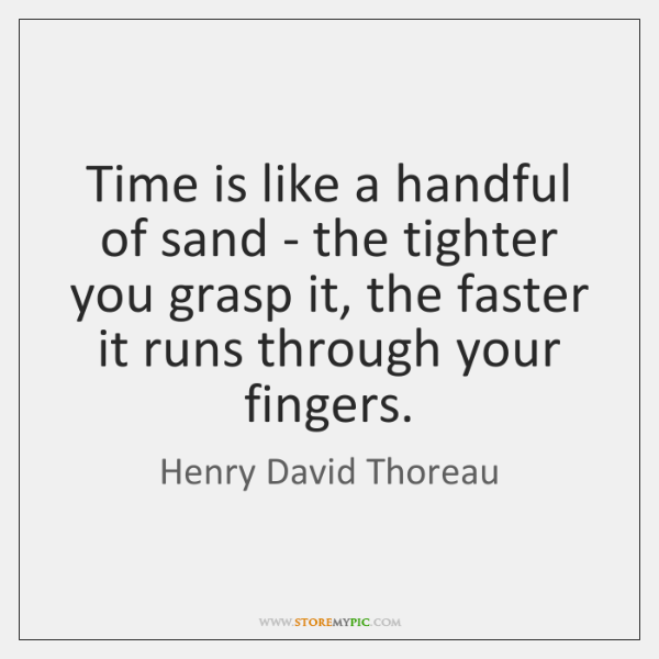 Time is like a handful of sand - the tighter you grasp ...
