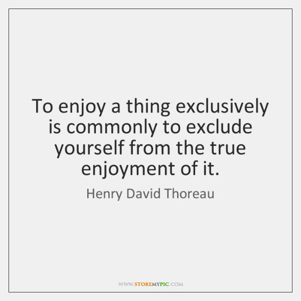 To enjoy a thing exclusively is commonly to exclude yourself from the ...